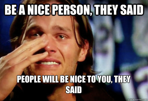 be a nice person, they said people will be nice to you, they said - be a nice person, they said people will be nice to you, they said  Crying Tom Brady