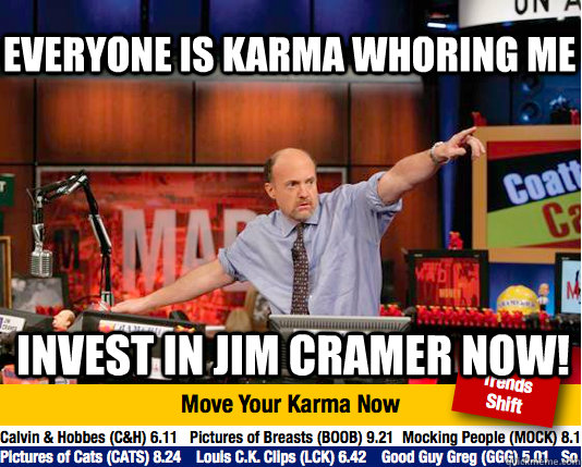 Everyone is karma whoring me Invest in jim cramer now!  Mad Karma with Jim Cramer