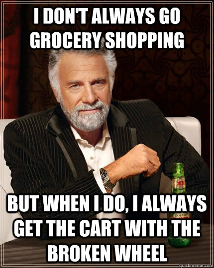 I don't always go grocery shopping but when I do, I always get the cart with the broken wheel - I don't always go grocery shopping but when I do, I always get the cart with the broken wheel  The Most Interesting Man In The World