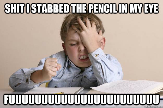 Shit I stabbed the pencil in my eye fuuuuuuuuuuuuuuuuuuuuuuu - Shit I stabbed the pencil in my eye fuuuuuuuuuuuuuuuuuuuuuuu  Frustrated Calculus Kid