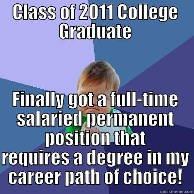CLASS OF 2011 COLLEGE GRADUATE FINALLY GOT A FULL-TIME SALARIED PERMANENT POSITION THAT REQUIRES A DEGREE IN MY CAREER PATH OF CHOICE! Success Kid