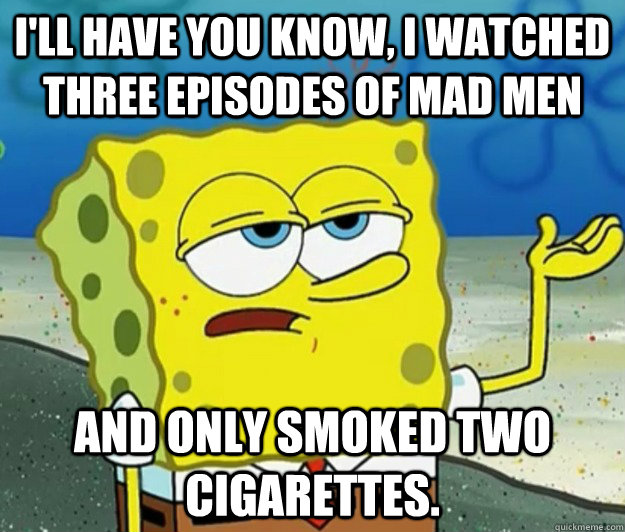 I'll have you know, I watched three episodes of mad men and only smoked two cigarettes. - I'll have you know, I watched three episodes of mad men and only smoked two cigarettes.  Tough Spongebob