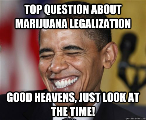 TOP QUESTION ABOUT MARIJUANA LEGALIZATION  Good Heavens, just look at the time! - TOP QUESTION ABOUT MARIJUANA LEGALIZATION  Good Heavens, just look at the time!  Scumbag Obama
