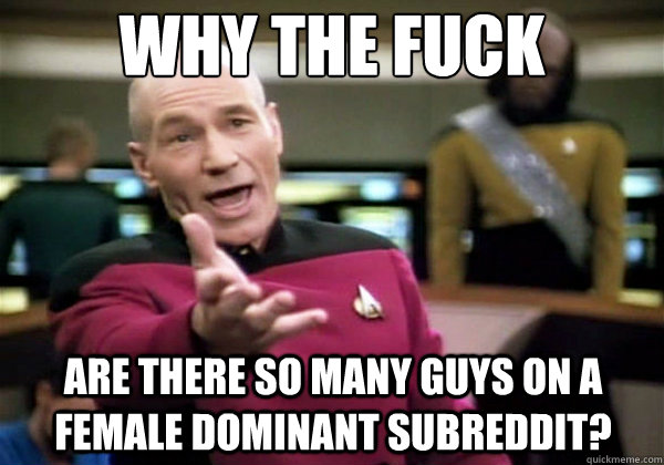 Why the fuck Are there so many guys on a female dominant subreddit? - Why the fuck Are there so many guys on a female dominant subreddit?  Why The Fuck Picard