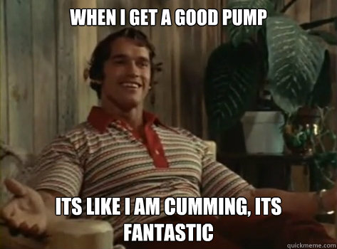 When I Get a good pump its like i am cumming, its fantastic