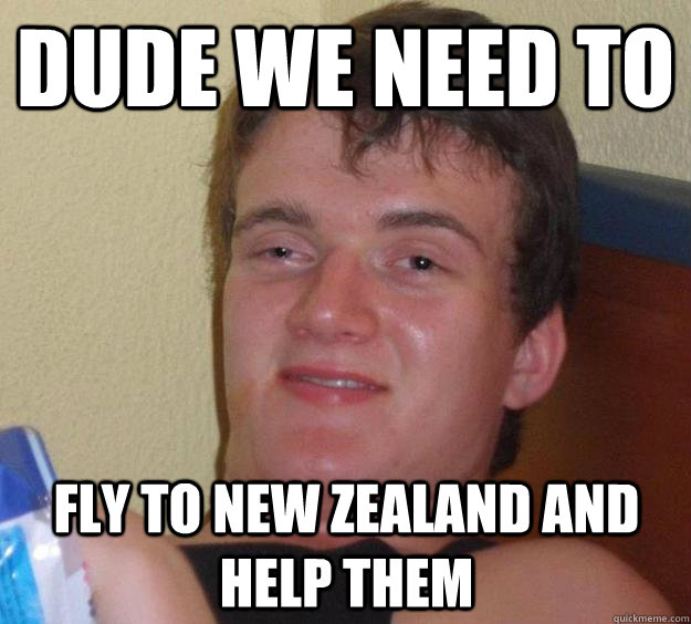 dude we need to fly to new zealand and help them - dude we need to fly to new zealand and help them  10 Guy