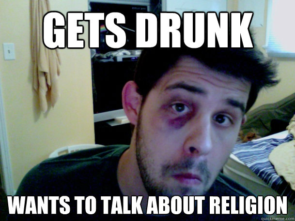 gets drunk wants to talk about religion