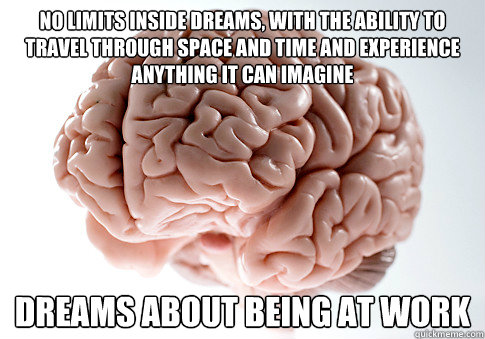 no limits inside dreams, with the ability to travel through space and time and experience anything it can imagine dreams about being at work - no limits inside dreams, with the ability to travel through space and time and experience anything it can imagine dreams about being at work  Scumbag Brain