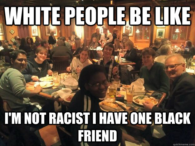 White People be like I'm not racist I have one Black Friend  Racist White People