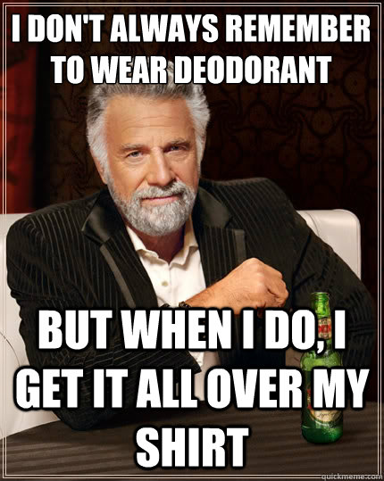 I don't always remember to wear deodorant But when i do, i get it all over my shirt - I don't always remember to wear deodorant But when i do, i get it all over my shirt  The Most Interesting Man In The World