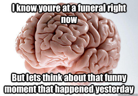 I know youre at a funeral right now But lets think about that funny moment that happened yesterday - I know youre at a funeral right now But lets think about that funny moment that happened yesterday  Scumbag Brain