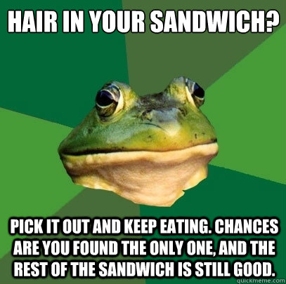 hair in your sandwich? pick it out and keep eating. Chances are you found the only one, and the rest of the sandwich is still good. - hair in your sandwich? pick it out and keep eating. Chances are you found the only one, and the rest of the sandwich is still good.  Foul Bachelor Frog