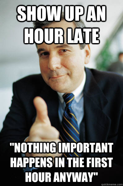 Show up an hour late