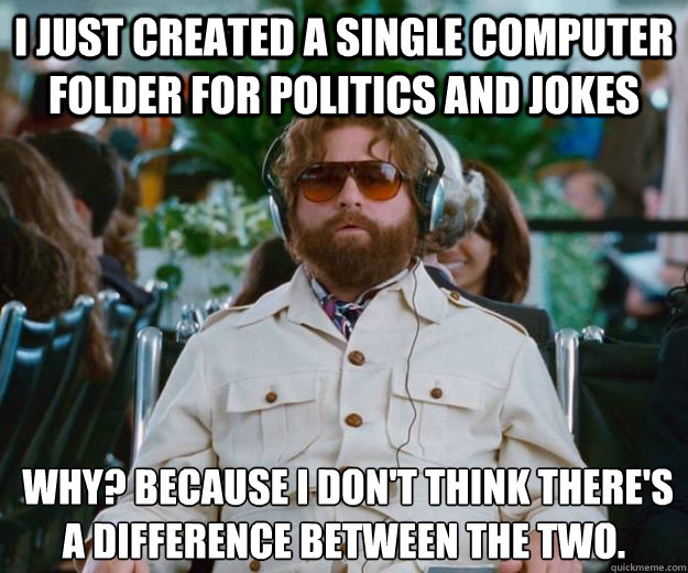 I just created a single computer folder for politics and jokes  Why? Because I don't think there's a difference between the two.