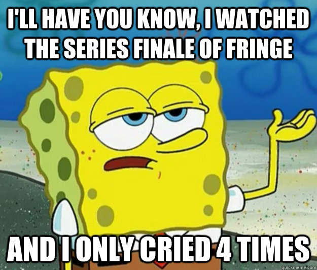 I'll have you know, I watched the series finale of Fringe And i only cried 4 times - I'll have you know, I watched the series finale of Fringe And i only cried 4 times  Tough Spongebob