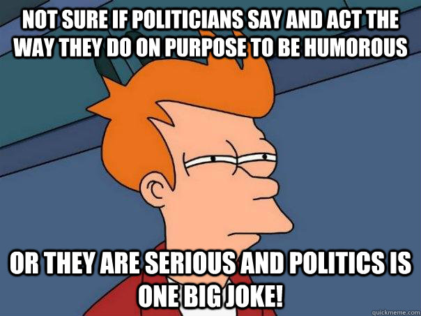 Not sure if politicians say and act the way they do on purpose to be humorous or they are serious and politics is one big joke! - Not sure if politicians say and act the way they do on purpose to be humorous or they are serious and politics is one big joke!  Futurama Fry