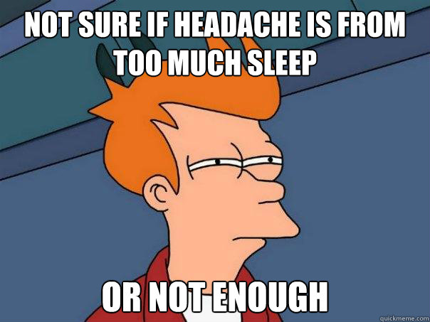 Not sure if headache is from too much sleep Or not enough - Not sure if headache is from too much sleep Or not enough  Futurama Fry