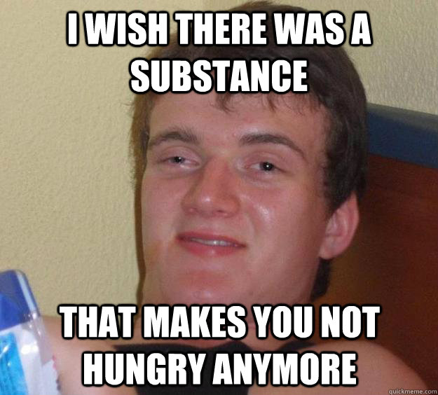 i wish there was a substance that makes you not hungry anymore - i wish there was a substance that makes you not hungry anymore  10 Guy