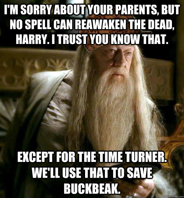 I'm sorry about your parents, but no spell can reawaken the dead, harry. I trust you know that. Except for the time turner. We'll use that to save buckbeak. - I'm sorry about your parents, but no spell can reawaken the dead, harry. I trust you know that. Except for the time turner. We'll use that to save buckbeak.  Misc