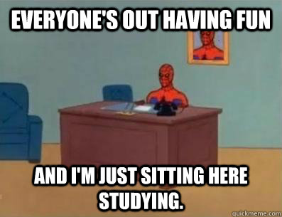 Everyone's out having fun and I'm just sitting here studying.
