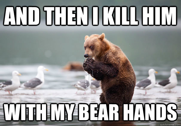and then I kill him with my bear hands - and then I kill him with my bear hands  Misc