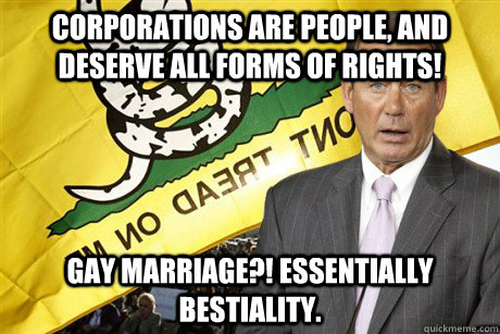 Corporations are people, and deserve all forms of rights! Gay marriage?! Essentially bestiality.