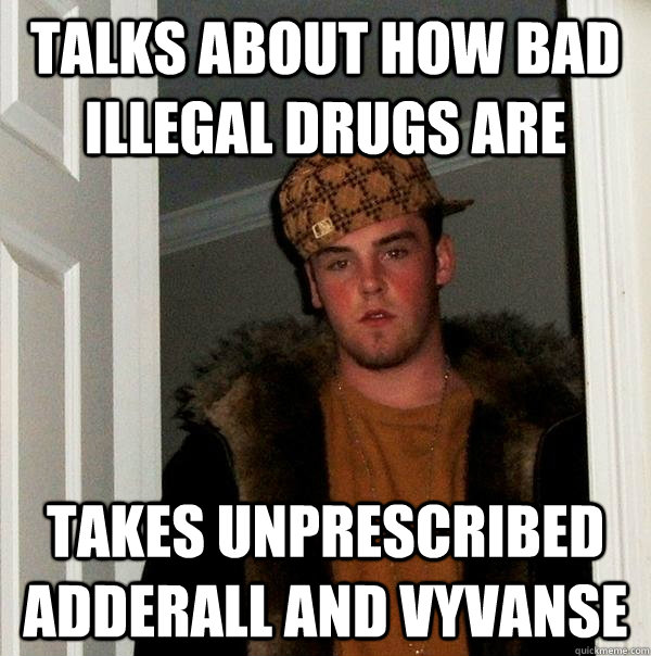 talks about how bad illegal drugs are takes unprescribed adderall and vyvanse  Scumbag Steve
