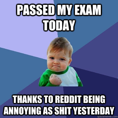 Passed my exam today thanks to reddit being annoying as shit yesterday - Passed my exam today thanks to reddit being annoying as shit yesterday  Success Kid