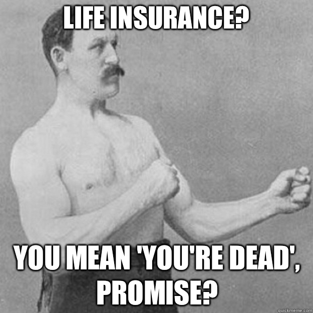 Life insurance? YOU MEAN 'YOU'RE DEAD', PROMISE? - Life insurance? YOU MEAN 'YOU'RE DEAD', PROMISE?  overly manly man