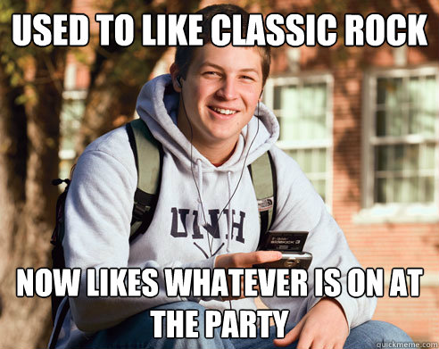 used to like classic rock now likes whatever is on at the party - used to like classic rock now likes whatever is on at the party  College Freshman