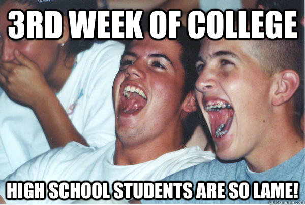 3rd week of college High school students are so lame!  - 3rd week of college High school students are so lame!   Immature High Schoolers