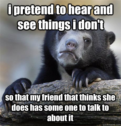i pretend to hear and see things i don't so that my friend that thinks she does has some one to talk to about it - i pretend to hear and see things i don't so that my friend that thinks she does has some one to talk to about it  Confession Bear