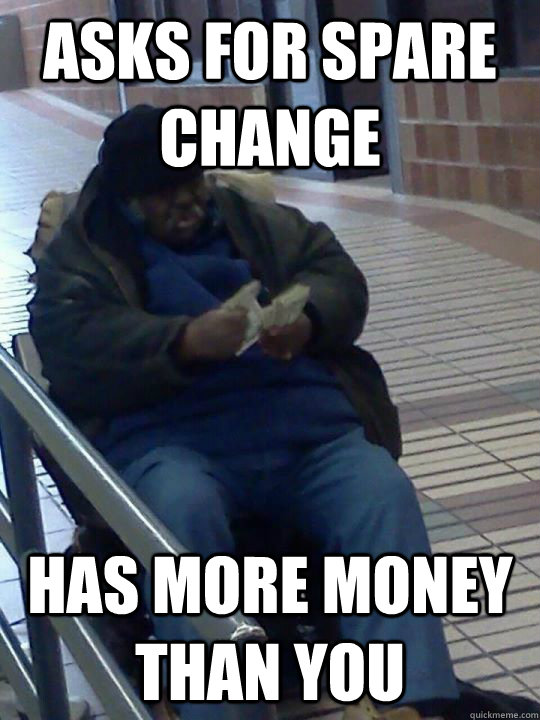 asks for spare change has more money than you - asks for spare change has more money than you  Scumbag Homeless Guy
