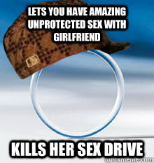 Lets you have amazing unprotected sex with girlfriend Kills her sex Drive
