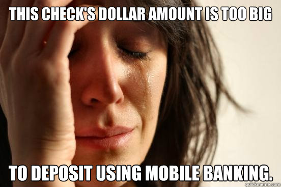 This check's dollar amount is too big To deposit using mobile banking. - This check's dollar amount is too big To deposit using mobile banking.  First World Problems