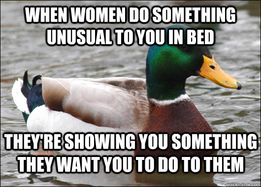 when women do something unusual to you in bed they're showing you something they want you to do to them - when women do something unusual to you in bed they're showing you something they want you to do to them  Actual Advice Mallard