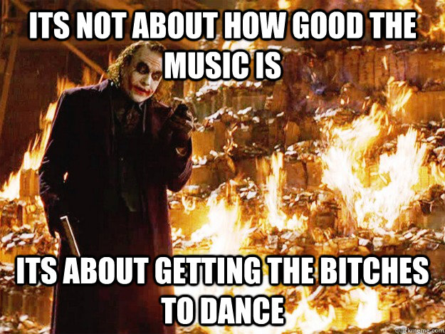 its not about how good the music is its about getting the bitches to dance