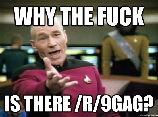 Why the fuck is there /r/9gag? - Why the fuck is there /r/9gag?  Annoyed Picard HD