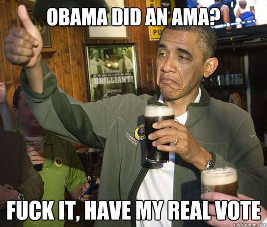 Obama did an ama? fuck it, have my real vote - Obama did an ama? fuck it, have my real vote  Upvoting Obama