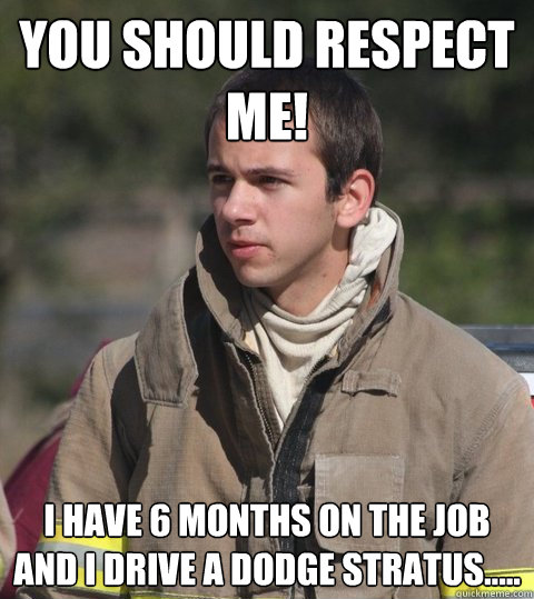 You should respect me! I have 6 months on the job and I drive a Dodge Stratus.....
