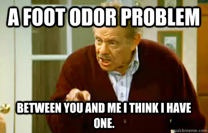 A Foot Odor Problem Between you and me I think I have one.  Frank Costanza