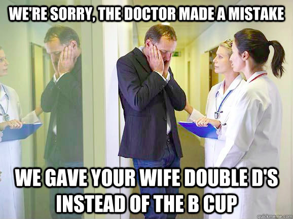we're sorry, the doctor made a mistake  we gave your wife double d's instead of the b cup
