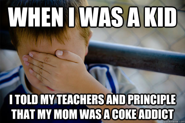 When i was a kid i told my teachers and principle that my mom was a coke addict - When i was a kid i told my teachers and principle that my mom was a coke addict  Misc
