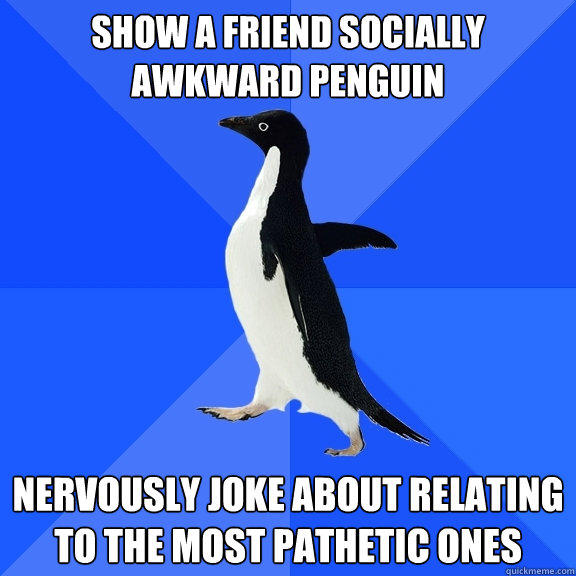 show a friend socially awkward penguin nervously joke about relating to the most pathetic ones - show a friend socially awkward penguin nervously joke about relating to the most pathetic ones  Socially Awkward Penguin