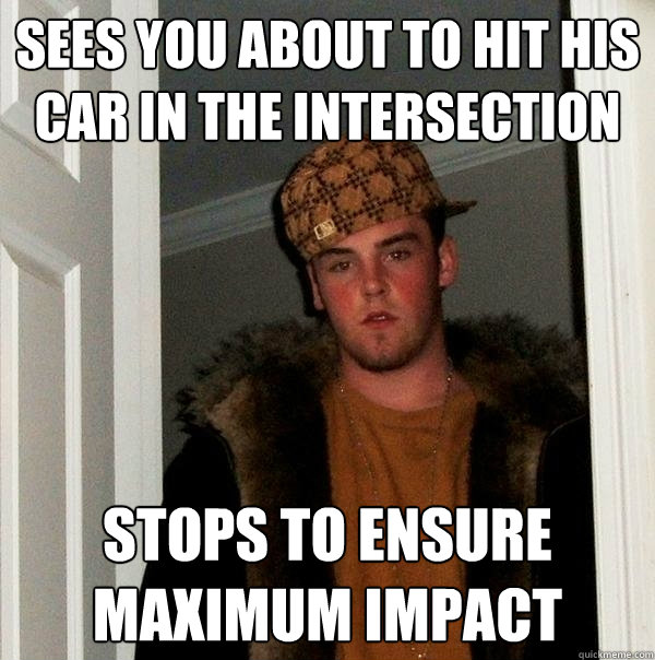 SEES YOU ABOUT TO HIT HIS CAR IN THE INTERSECTION STOPS TO ENSURE MAXIMUM IMPACT - SEES YOU ABOUT TO HIT HIS CAR IN THE INTERSECTION STOPS TO ENSURE MAXIMUM IMPACT  Scumbag Steve