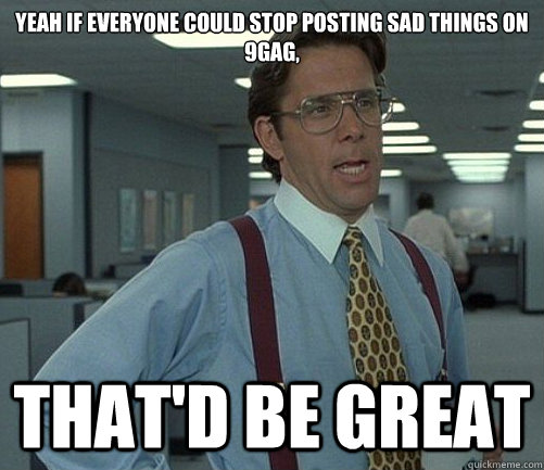Yeah if everyone could stop posting sad things on 9gag, That'd be great