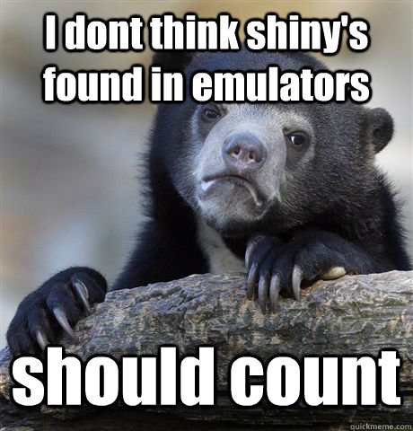 I dont think shiny's found in emulators should count - I dont think shiny's found in emulators should count  Confession Bear