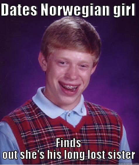 DATES NORWEGIAN GIRL  FINDS OUT SHE'S HIS LONG LOST SISTER Bad Luck Brian