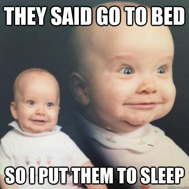 They said go to bed So I put them to sleep - Misc - quickmeme  Go To Bed Meme