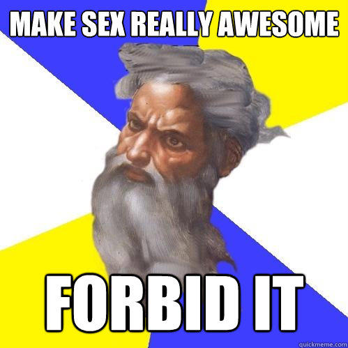 Make sex really awesome Forbid it - Make sex really awesome Forbid it  Advice God
